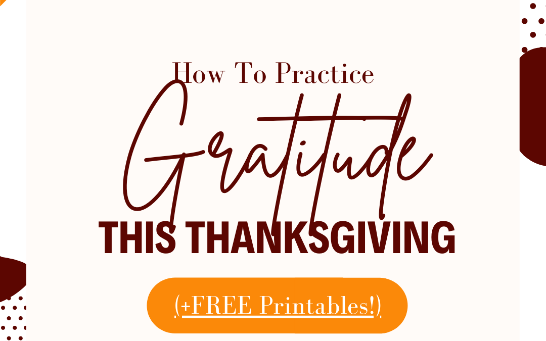 How To Practice Gratitude This Thanksgiving (+ FREE Printables!)